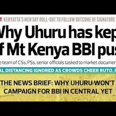 The News Brief: Why Uhuru won't campaign for BBI in Central yet